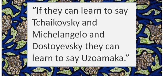 """Nigerian wax cloth surrounds the quote, """"If they can learn to say Tchaikovsky and Michelangelo and Dostoyevysky they can learn to say Uzoamaka."""""""