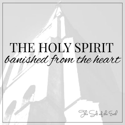 Holy Spirit banished from the heart