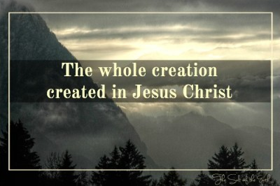 The whole creation is created in Jesus Christ