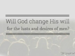 will God change His will for the lusts and desires of men