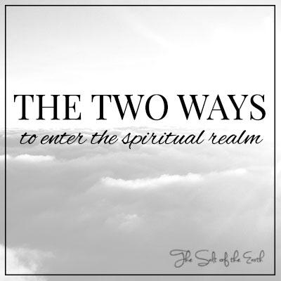 two ways to enter the spiritual realm