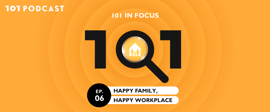 101 in focus EP.6 Happy Family, Happy Workplace