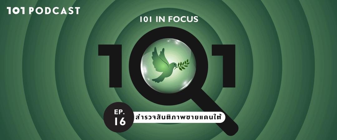 101 In Focus EP.16 : สำรวจสันติภาพชายแดนใต้