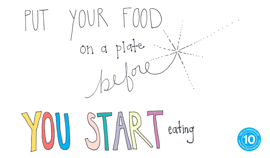 Put your food on your plate before you start eating