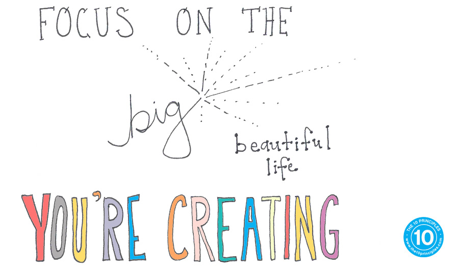 Focus on the big, beautiful life you're creating