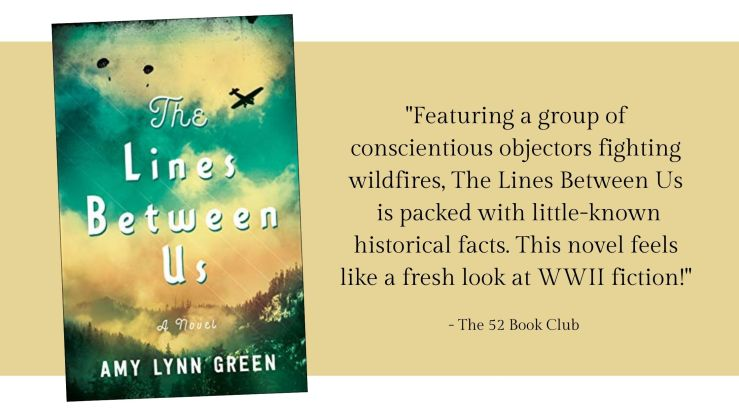 Featuring a group of conscientious objectors fighting wildfires, The Lines Between Us is packed with little-known historical facts. This novel feels like a fresh look at WWII fiction!
