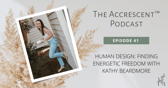 The Accrescent™ Podcast Ep. 41 - Human Design w/Kathy Beardmore