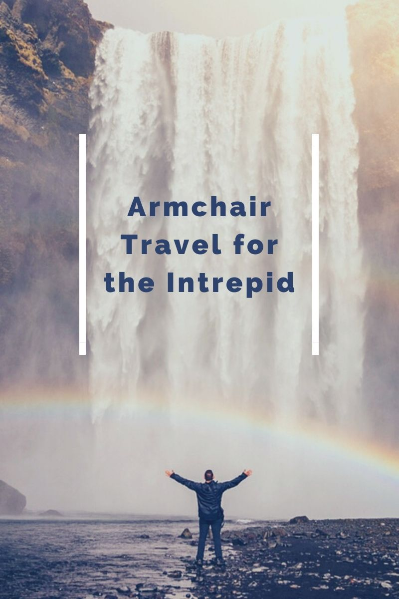 Armchair Travel for the Intrepid (and for physical distancing!)