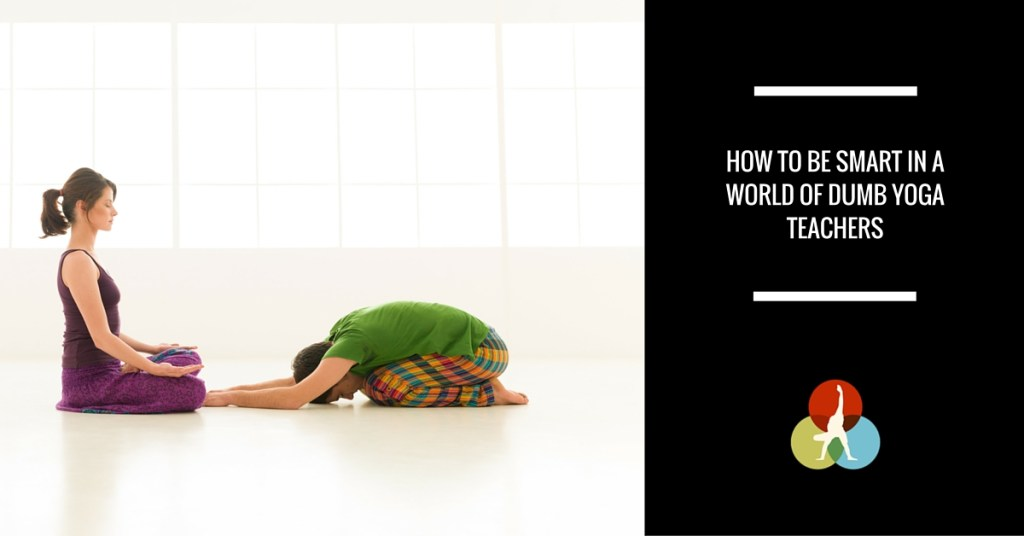How To Be Smart In A World Of Dumb Yoga Teachers - The Asana