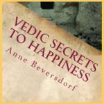Vedic Secrets To Happiness - Anne Beversdorf