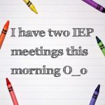 I have two IEP meetings this morning O_o