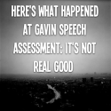 Here's what happened at Gavin Speech assessment: It's not real good