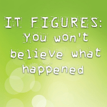 IT FIGURES: You won't believe what happened