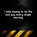 I hate having to be the bad guy every single morning