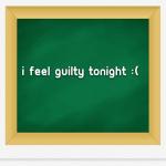 I feel guilty tonight :(