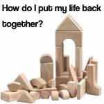 How do I put my life back together?