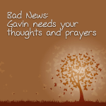 Bad News: Gavin needs your thoughts and prayers
