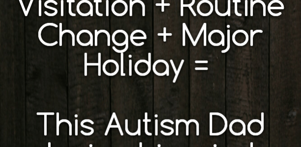 Autism + Parental Visitation + Routine Change + Major Holiday = This #Autism Dad losing his mind