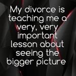 My divorce is teaching me a very, very important lesson about seeing the bigger picture