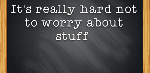 It's really hard not to worry about stuff
