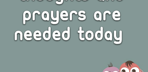 Thoughts and Prayers are needed today