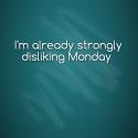 I'm already strongly disliking Monday