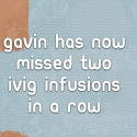 Gavin has now missed two IVIG Infusions in a row