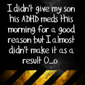 I didn't give my son his ADHD meds this morning for a good reason but I almost didn't make it as a result O_o