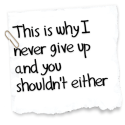 This is why I never give up and you shouldn't either