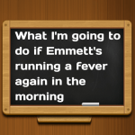What I'm going to do if Emmett's running a fever again in the morning