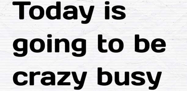 Today is going to be crazy busy