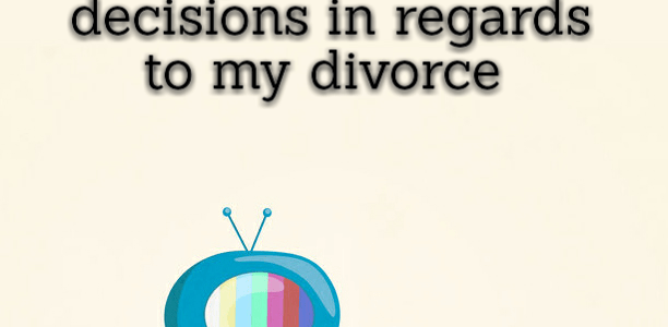 I've made some very, very important decisions in regards to my divorce