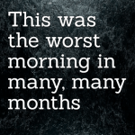 This was the worst morning in many, many months