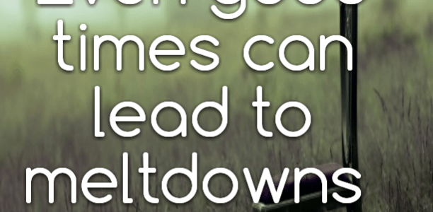 Even good times can lead to meltdowns