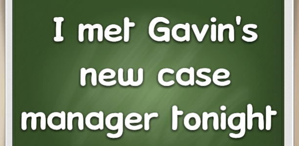 I met Gavin's new case manager tonight