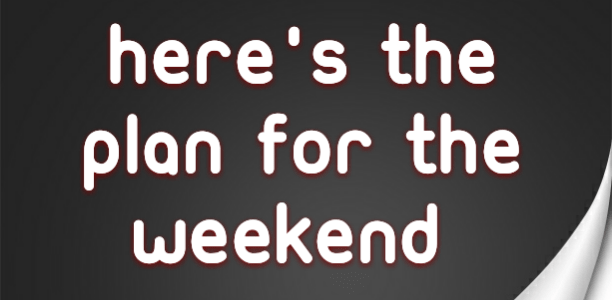 Here's the plan for the weekend