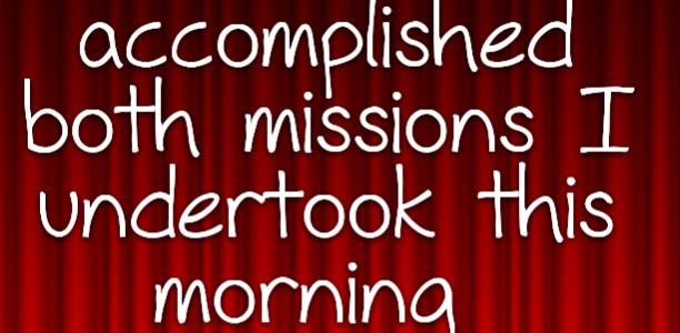 I've accomplished both missions I undertook this morning