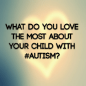 What do you love the most about your child with #Autism?