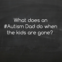 What does an #Autism Dad do when the kids are gone?