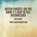 Autism Parents: Did you know it's okay to feel overwhelmed