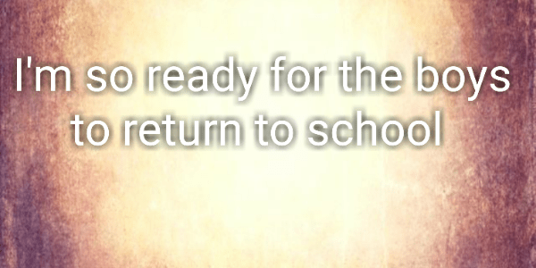 I'm so ready for the boys to return to school