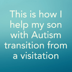 This is how I help my son with Autism transition from a visitation