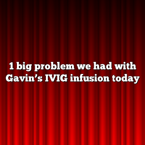 1 big problem we had with Gavin's IVIG infusion today