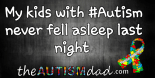 My kids with #Autism never fell asleep last night