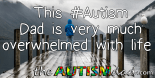 This #Autism Dad is very much overwhelmed with life
