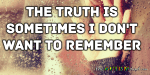 The truth is sometimes I don't want to remember