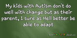 My kids with #Autism don't do well with change but as their parent, I sure as Hell better be able to adapt