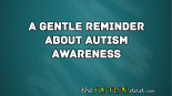 A gentle reminder about Autism Awareness