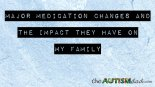 Major medication changes and the impact they have on my family