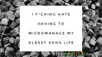 I f*cking hate having to micromanage my oldest sons life